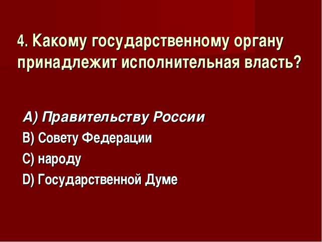 4. Какому государственному органу принадлежит исполнительная власть? А) Прави...