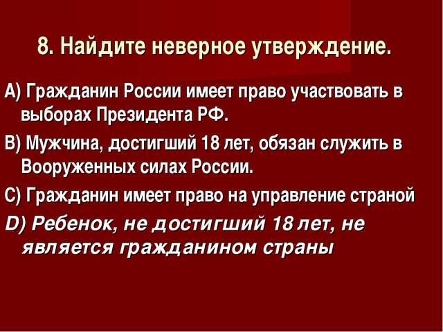 8. Найдите неверное утверждение. А) Гражданин России имеет право участвовать...