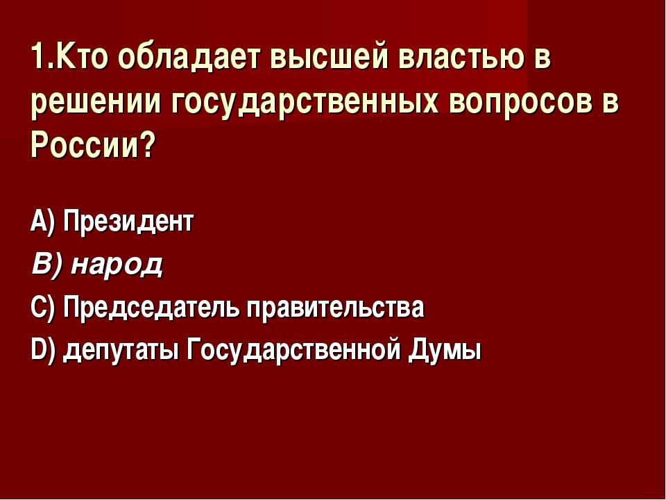 1.Кто обладает высшей властью в решении государственных вопросов в России? А)...