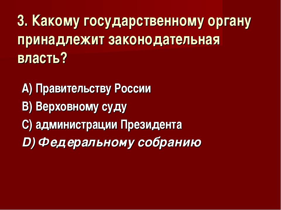 3. Какому государственному органу принадлежит законодательная власть? А) Прав...