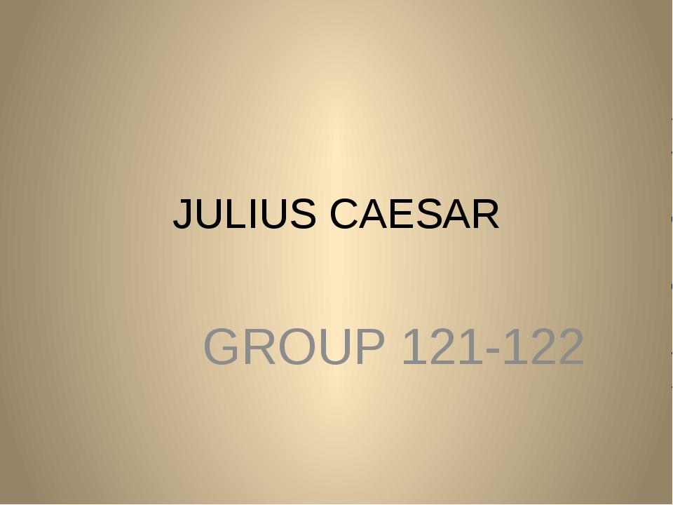 JULIUS CAESAR GROUP 121-122
