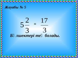 Жауабы № 5 = Бөлшектері тең болады.