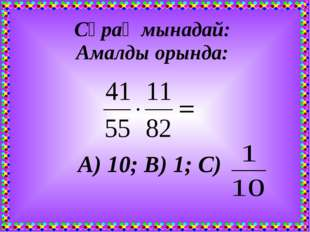 Сұрақ мынадай: Амалды орында: А) 10; В) 1; С)