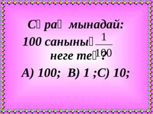 Сұрақ мынадай: 100 санының неге тең? А) 100; В) 1 ;С) 10;