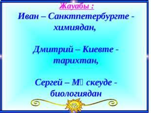 Жауабы : Иван – Санктпетербургте - химиядан, Дмитрий – Киевте - тарихтан, Се