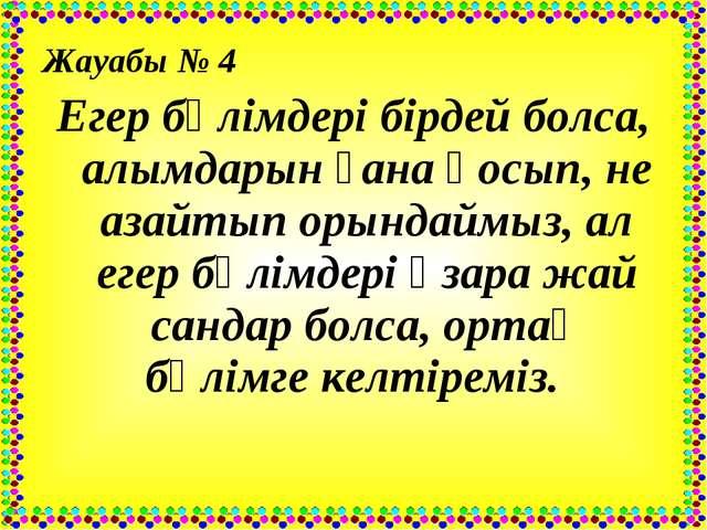 Жауабы № 4 Егер бөлімдері бірдей болса, алымдарын ғана қосып, не азайтып орын...