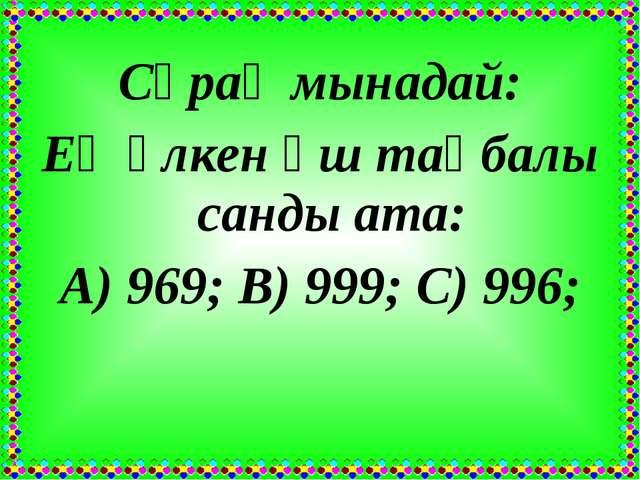 Сұрақ мынадай: Ең үлкен үш таңбалы санды ата: А) 969; В) 999; С) 996;
