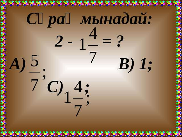 Сұрақ мынадай: 2 - = ? А) В) 1; С) ;