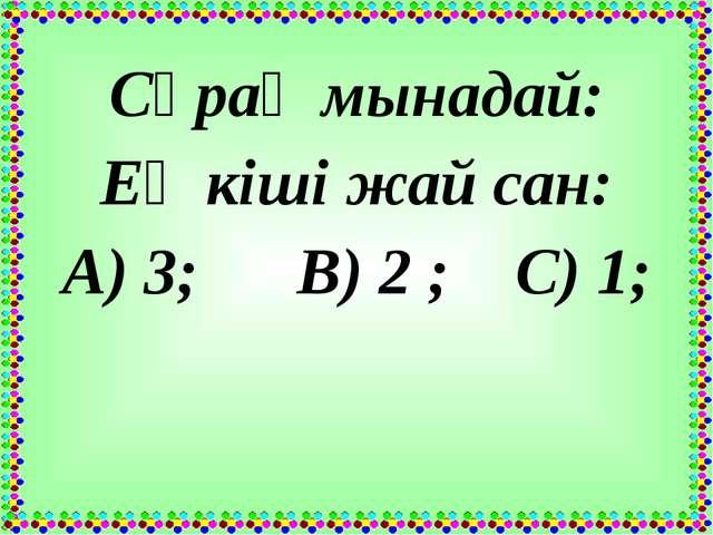 Сұрақ мынадай: Ең кіші жай сан: А) 3; В) 2 ; С) 1;
