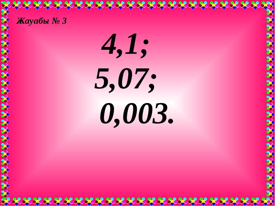Жауабы № 3 4,1; 5,07; 0,003.