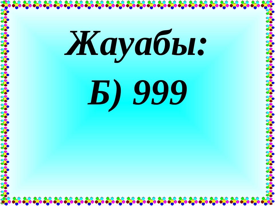 Жауабы: Б) 999