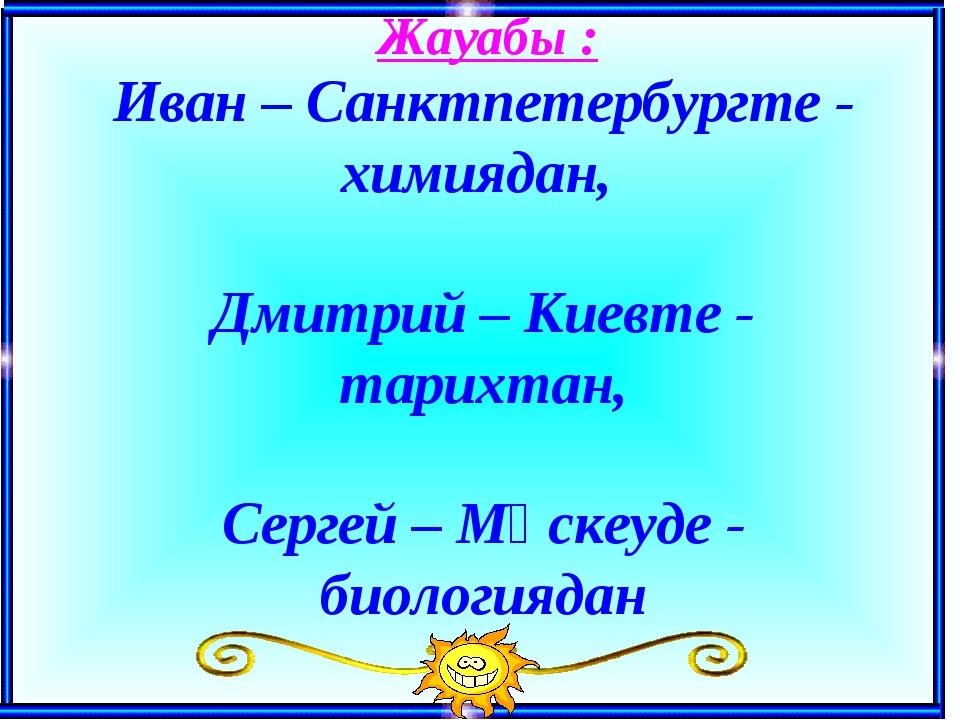 Жауабы : Иван – Санктпетербургте - химиядан, Дмитрий – Киевте - тарихтан, Се...