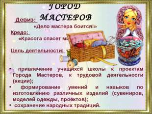 ГОРОД МАСТЕРОВ Девиз: «Дело мастера боится!» Кредо: «Красота спасет мир» Цель