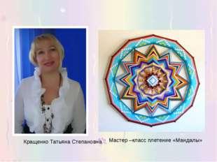 Кращенко Татьяна Степановна Мастер –класс плетение «Мандалы»