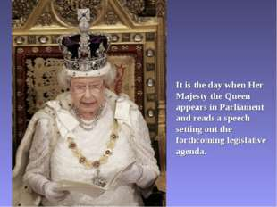 It is the day when Her Majesty the Queen appears in Parliament and reads a sp
