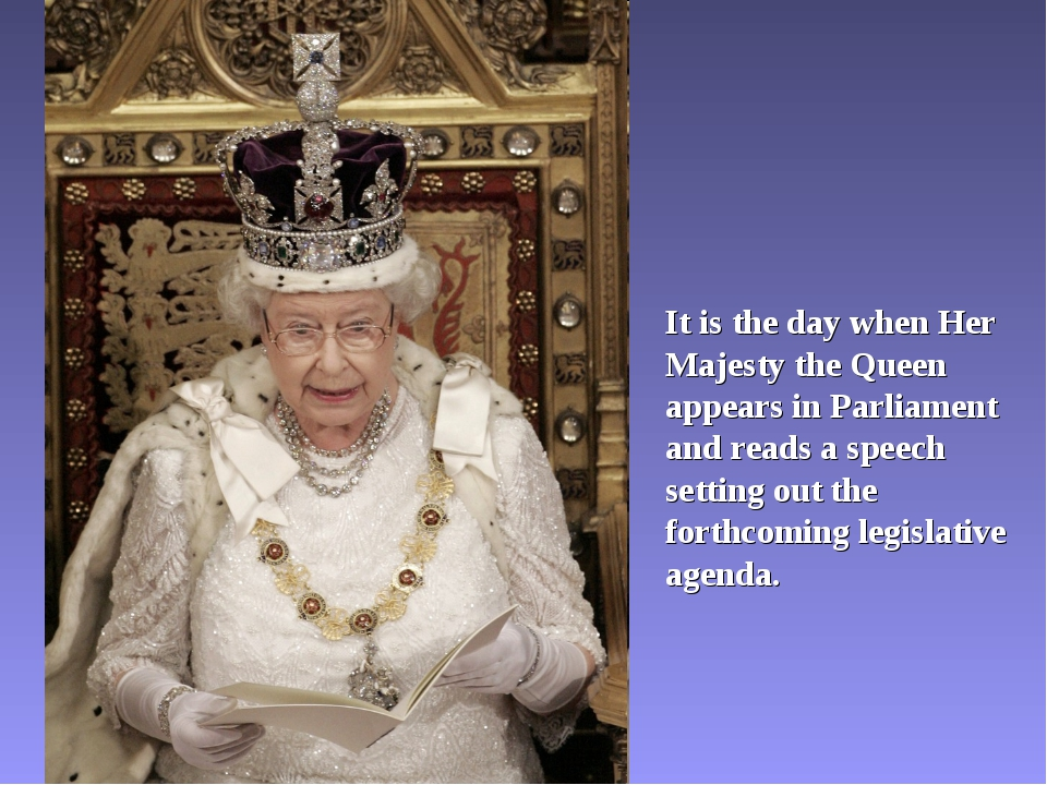 It is the day when Her Majesty the Queen appears in Parliament and reads a sp...