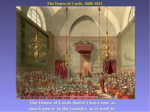 The House of Lords, 1808-1811 The House of Lords doesn't have now as much pow