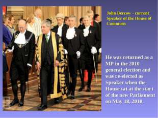 John Bercow - current Speaker of the House of Commons He was returned as a MP