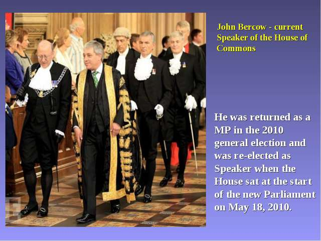 John Bercow - current Speaker of the House of Commons He was returned as a MP...