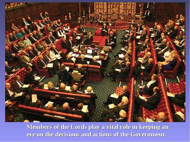 Members of the Lords play a vital role in keeping an eye on the decisions and...