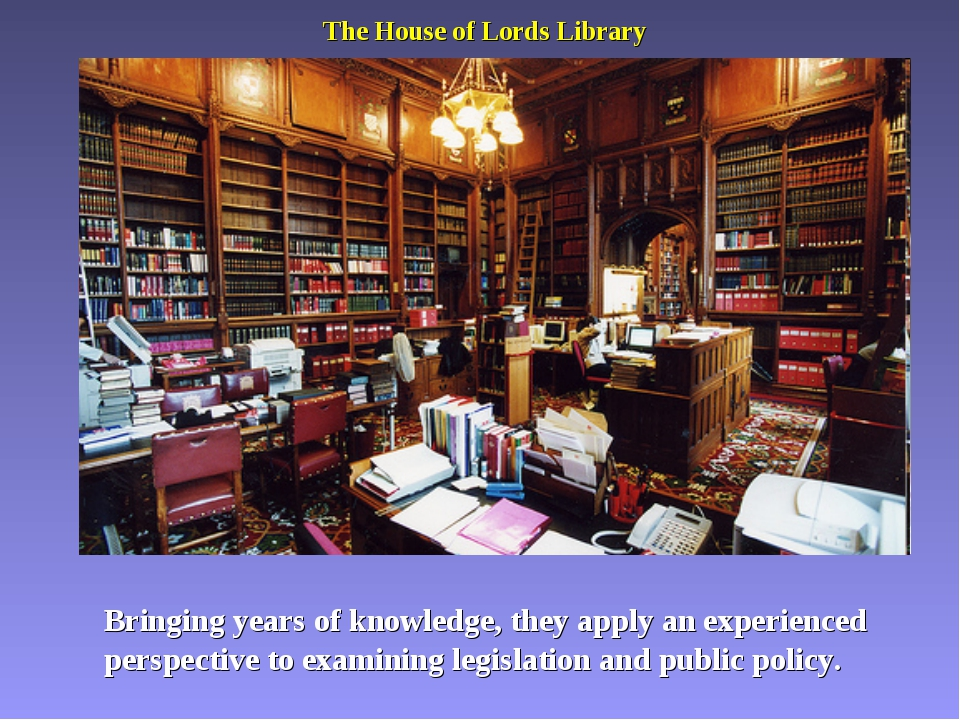 The House of Lords Library Bringing years of knowledge, they apply an experie...