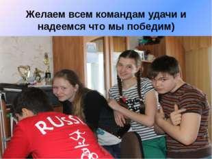 Желаем всем командам удачи и надеемся что мы победим)