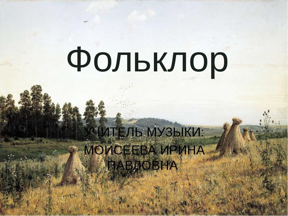 Фольклор УЧИТЕЛЬ МУЗЫКИ: МОИСЕЕВА ИРИНА ПАВЛОВНА.