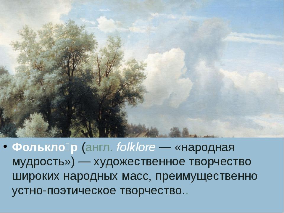 Фолькло́р(англ.folklore— «народная мудрость») — художественное творчество...