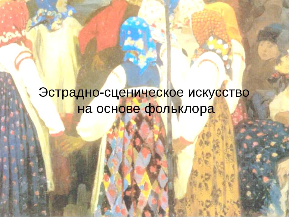 Эстрадно-сценическое искусство на основе фольклора