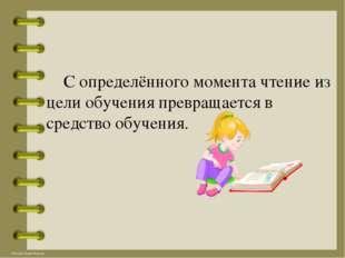 С определённого момента чтение из цели обучения превращается в средство обуч