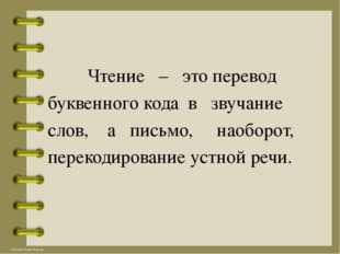 Чтение – это перевод буквенного кода в звучание слов, а письмо, наоборот, пе