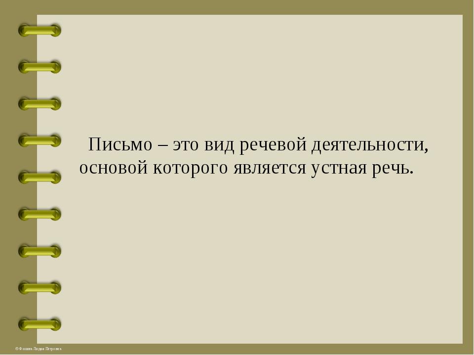 Письмо – это вид речевой деятельности, основой которого является устная речь...