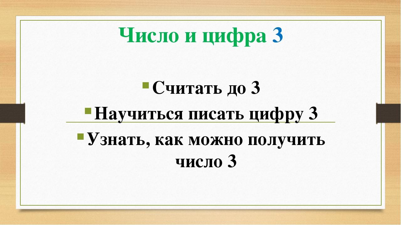 Число и цифра 3 Считать до 3 Научиться писать цифру 3 Узнать, как можно получ...