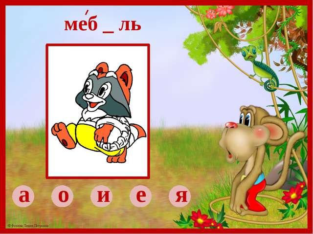 а о и е я меб _ ль © Фокина Лидия Петровна