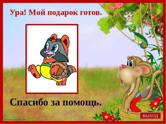 Ура! Мой подарок готов. Спасибо за помощь. ВЫХОД © Фокина Лидия Петровна