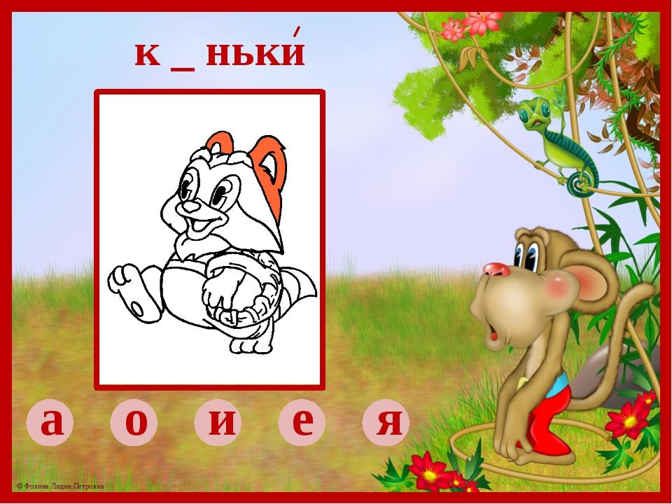 а о и е я к _ ньки © Фокина Лидия Петровна