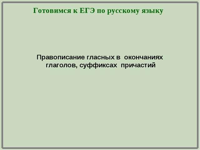 Готовимся к ЕГЭ по русскому языку Правописание гласных в окончаниях глаголов,...