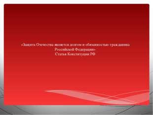 «Защита Отечества является долгом и обязанностью гражданина Российской Федер