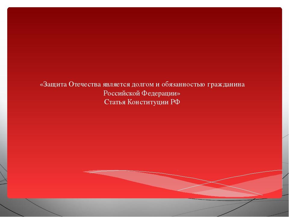 «Защита Отечества является долгом и обязанностью гражданина Российской Федер...