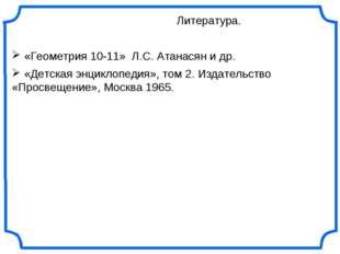 Литература. «Геометрия 10-11» Л.С. Атанасян и др. «Детская энциклопедия», то