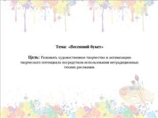 Тема: «Весенний букет» Цель: Развивать художественное творчество и активизаци