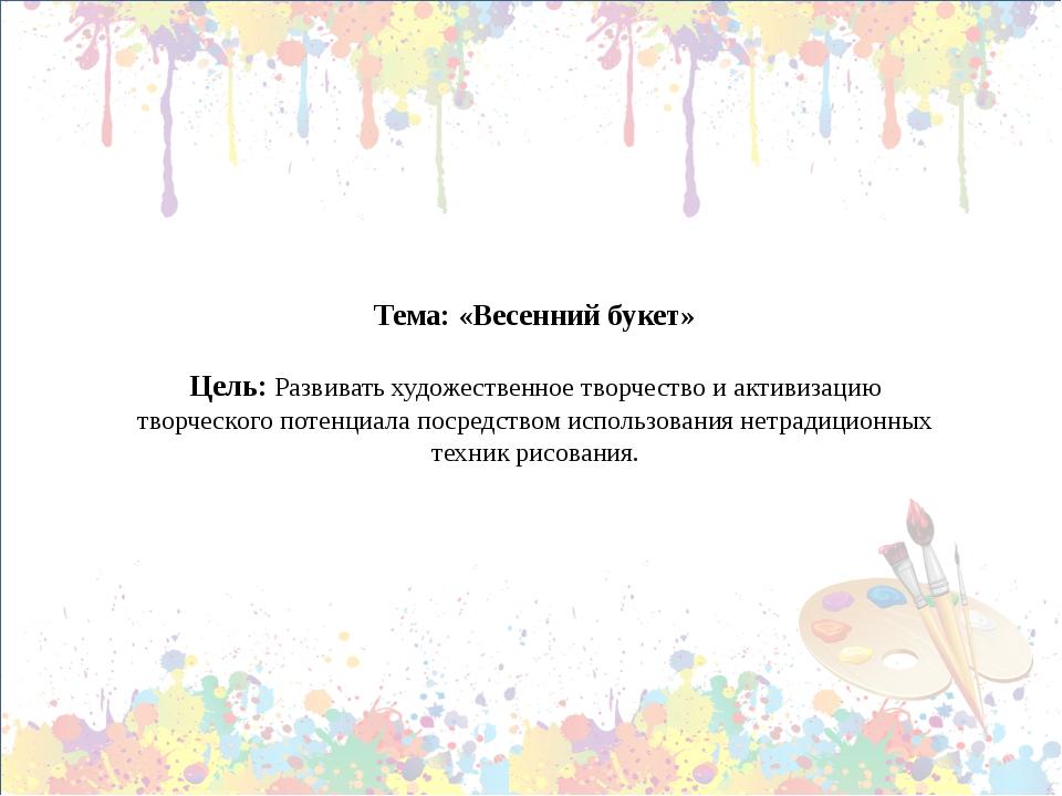 Тема: «Весенний букет» Цель: Развивать художественное творчество и активизаци...