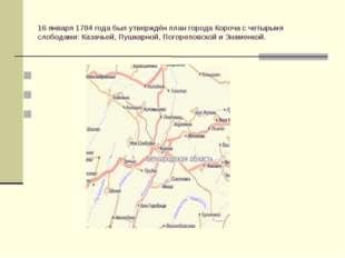 16 января 1784 года был утверждён план города Короча с четырьмя слободами: Ка