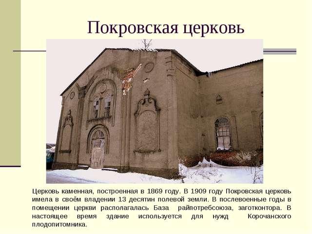 Покровская церковь Церковь каменная, построенная в 1869 году. В 1909 году Пок...