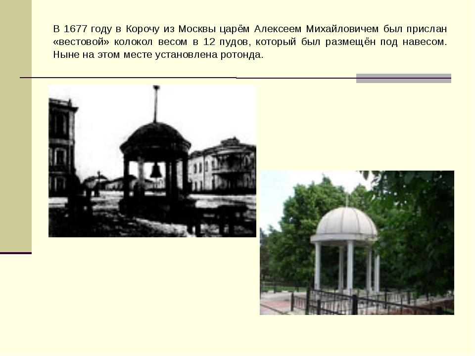 В 1677 году в Корочу из Москвы царём Алексеем Михайловичем был прислан «весто...