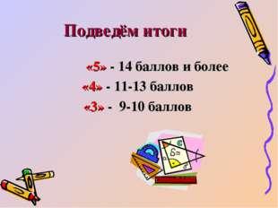 Подведём итоги «5» - 14 баллов и более «4» - 11-13 баллов «3» - 9-10 баллов