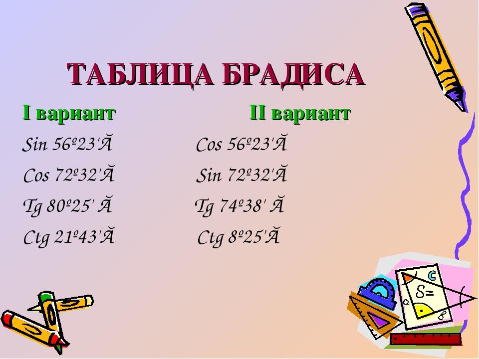 ТАБЛИЦА БРАДИСА I вариант II вариант Sin 56º23'≈ Cos 56º23'≈ Cos 72º32'≈ Sin...
