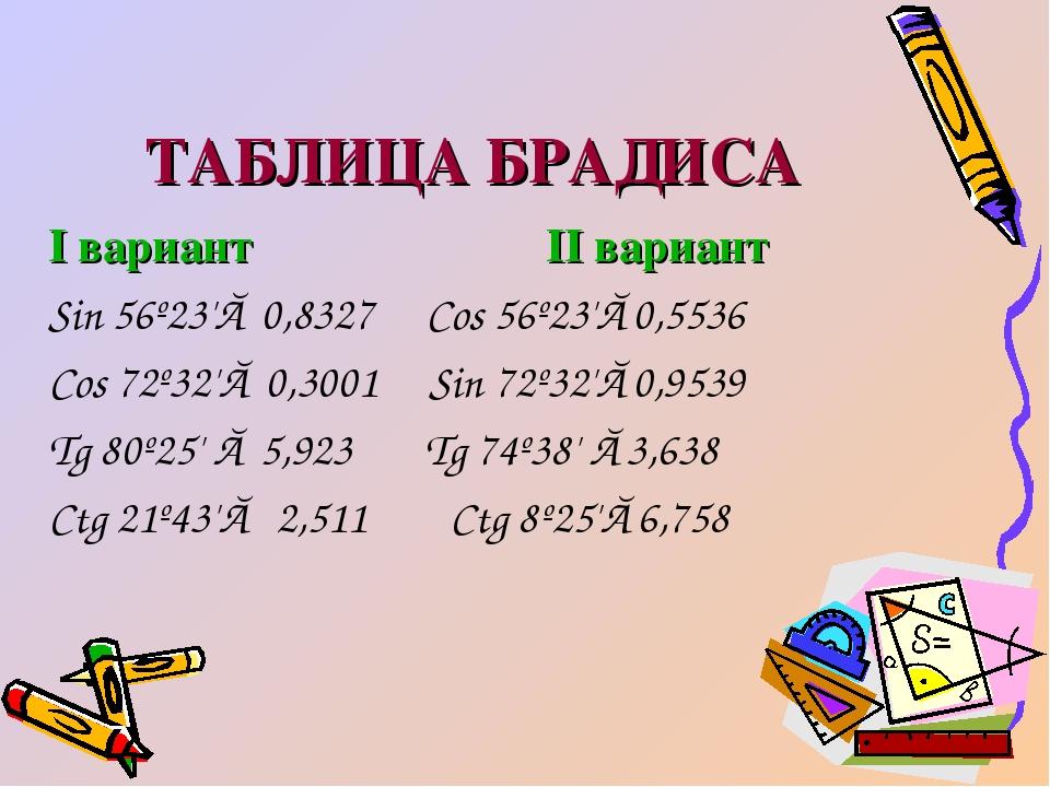 ТАБЛИЦА БРАДИСА I вариант II вариант Sin 56º23'≈ 0,8327 Cos 56º23'≈0,5536 Cos...