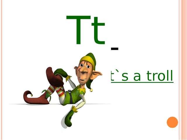 Tt it`s a troll