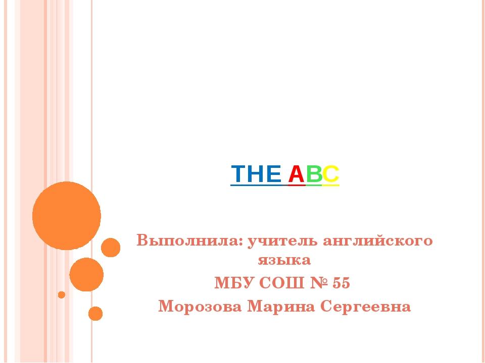 THE ABC Выполнила: учитель английского языка МБУ СОШ № 55 Морозова Марина Се...